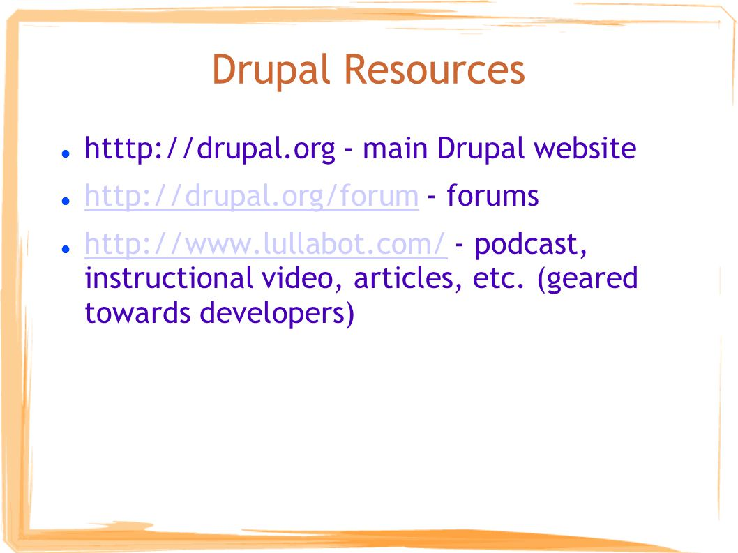 Drupal Resources htttp://drupal.org - main Drupal website http://drupal.org/forum - forums http://drupal.org/forum http://www.lullabot.com/ - podcast, instructional video, articles, etc.