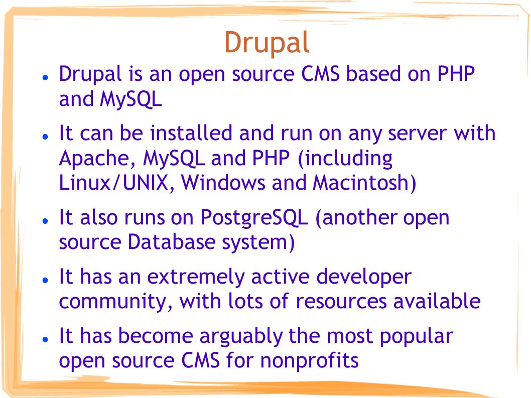 Drupal Drupal is an open source CMS based on PHP and MySQL It can be installed and run on any server with Apache, MySQL and PHP (including Linux/UNIX, Windows and Macintosh) It also runs on PostgreSQL (another open source Database system) It has an extremely active developer community, with lots of resources available It has become arguably the most popular open source CMS for nonprofits