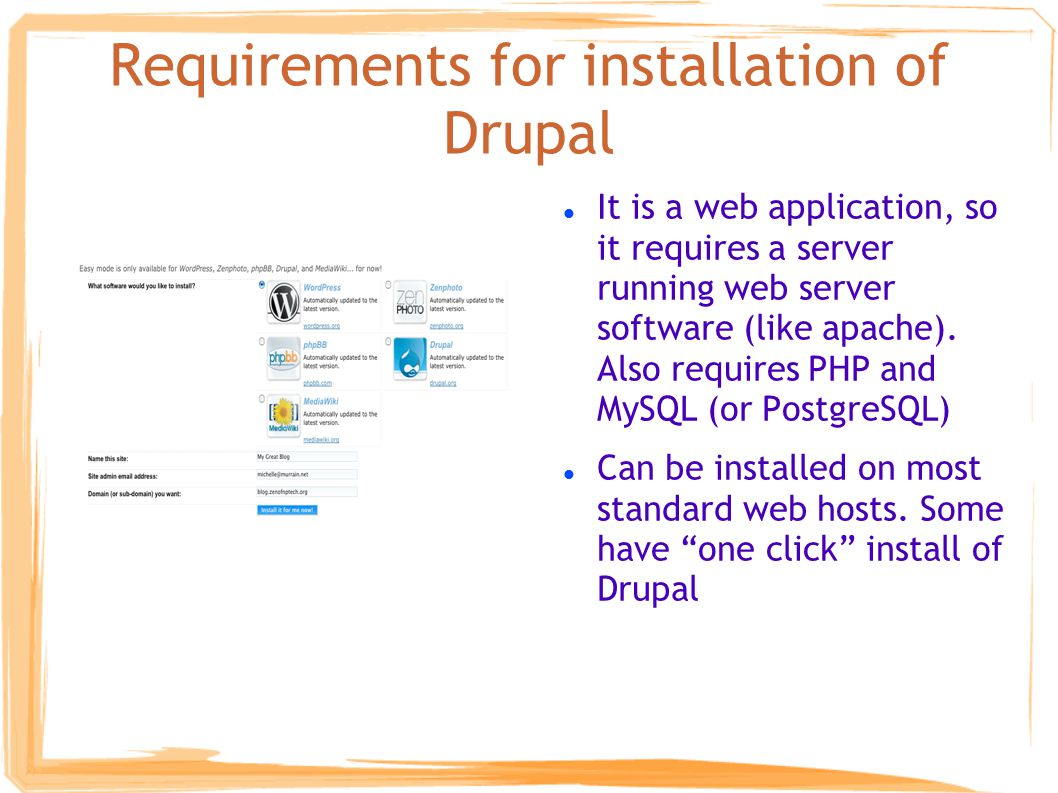 Requirements for installation of Drupal It is a web application, so it requires a server running web server software (like apache).