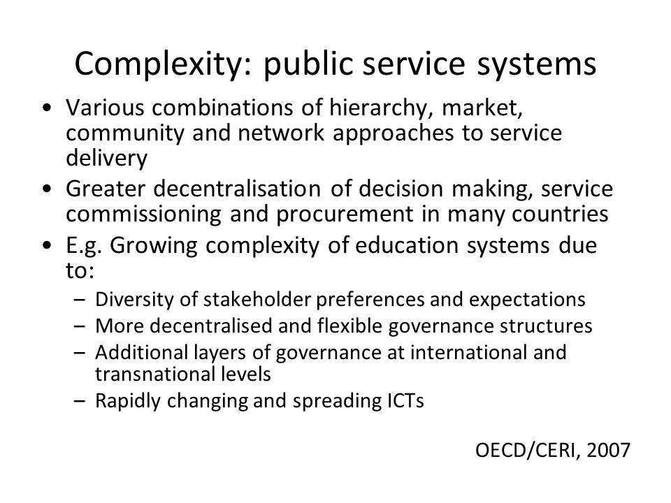 Complexity: public service systems Various combinations of hierarchy, market, community and network approaches to service delivery Greater decentralisation of decision making, service commissioning and procurement in many countries E.g.