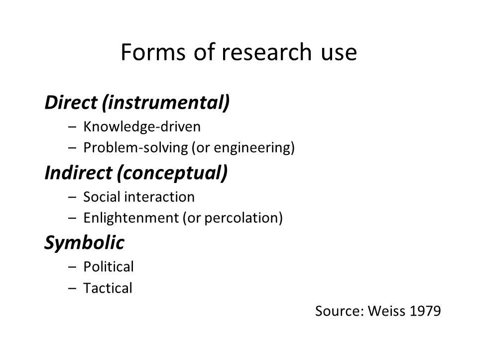 Forms of research use Direct (instrumental) –Knowledge-driven –Problem-solving (or engineering) Indirect (conceptual) –Social interaction –Enlightenment (or percolation) Symbolic –Political –Tactical Source: Weiss 1979