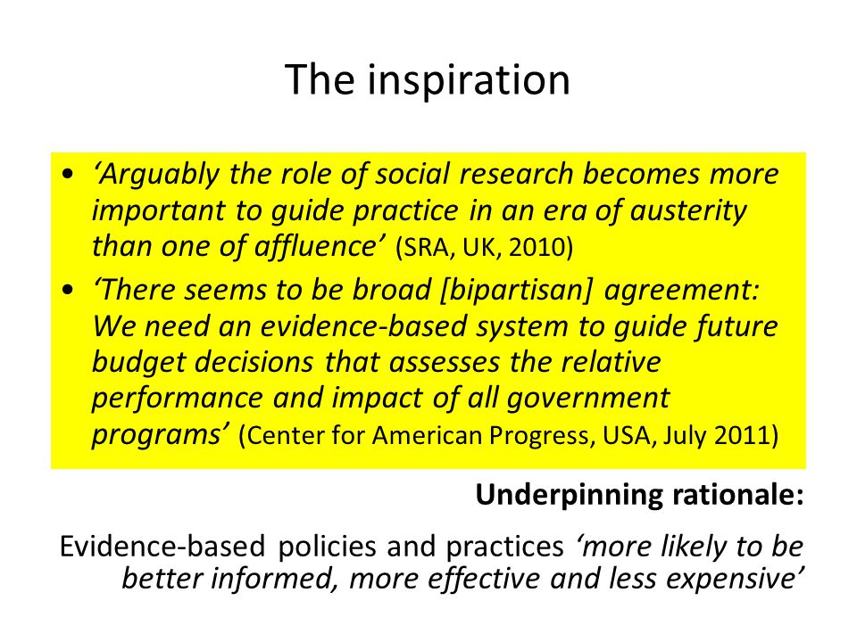 The inspiration 'Arguably the role of social research becomes more important to guide practice in an era of austerity than one of affluence' (SRA, UK, 2010) 'There seems to be broad [bipartisan] agreement: We need an evidence-based system to guide future budget decisions that assesses the relative performance and impact of all government programs' (Center for American Progress, USA, July 2011) Underpinning rationale: Evidence-based policies and practices 'more likely to be better informed, more effective and less expensive'