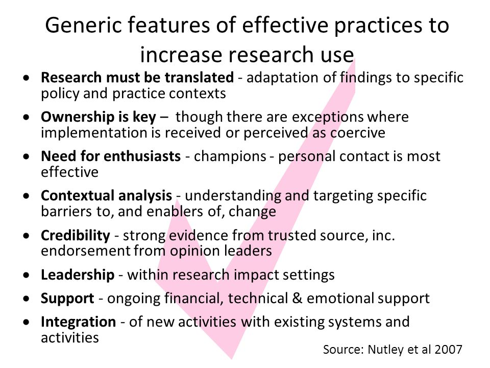 Generic features of effective practices to increase research use  Research must be translated - adaptation of findings to specific policy and practice contexts  Ownership is key – though there are exceptions where implementation is received or perceived as coercive  Need for enthusiasts - champions - personal contact is most effective  Contextual analysis - understanding and targeting specific barriers to, and enablers of, change  Credibility - strong evidence from trusted source, inc.