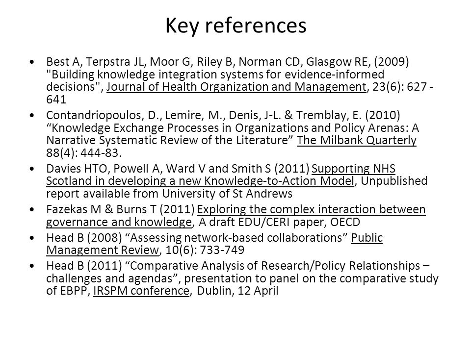 Key references Best A, Terpstra JL, Moor G, Riley B, Norman CD, Glasgow RE, (2009) Building knowledge integration systems for evidence-informed decisions , Journal of Health Organization and Management, 23(6): 627 - 641 Contandriopoulos, D., Lemire, M., Denis, J-L.