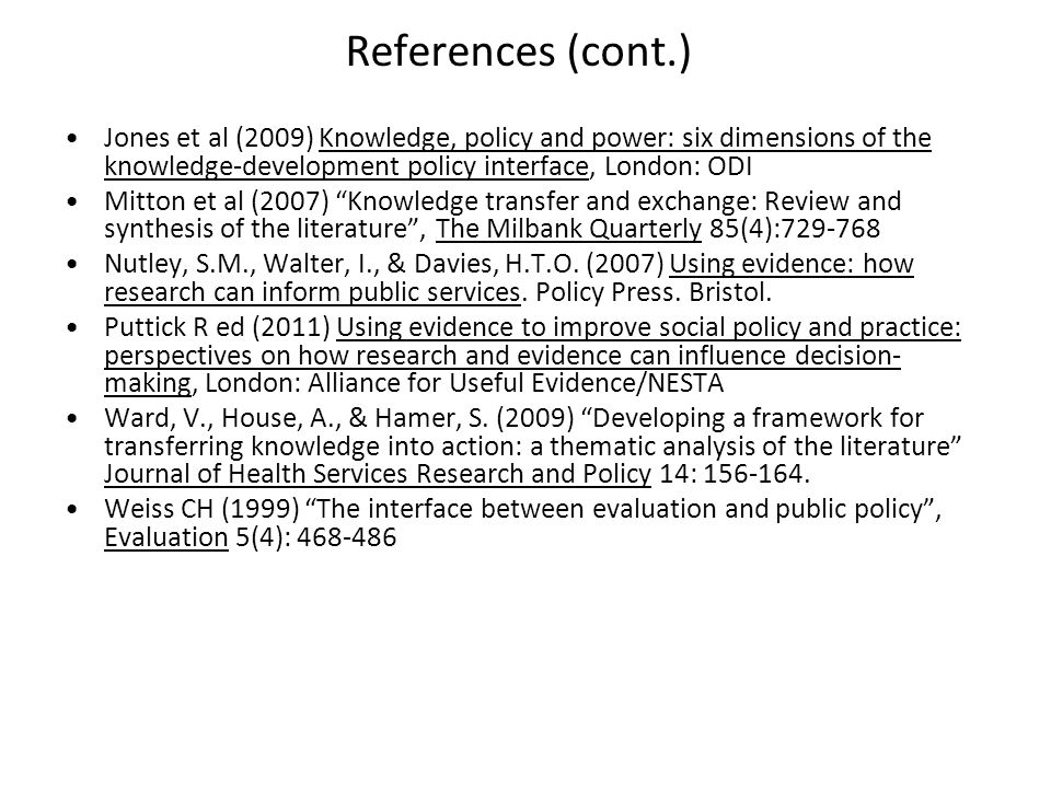 References (cont.) Jones et al (2009) Knowledge, policy and power: six dimensions of the knowledge-development policy interface, London: ODI Mitton et al (2007) Knowledge transfer and exchange: Review and synthesis of the literature , The Milbank Quarterly 85(4):729-768 Nutley, S.M., Walter, I., & Davies, H.T.O.