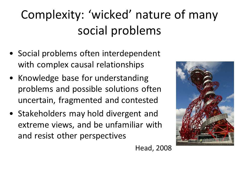 Complexity: 'wicked' nature of many social problems Social problems often interdependent with complex causal relationships Knowledge base for understanding problems and possible solutions often uncertain, fragmented and contested Stakeholders may hold divergent and extreme views, and be unfamiliar with and resist other perspectives Head, 2008