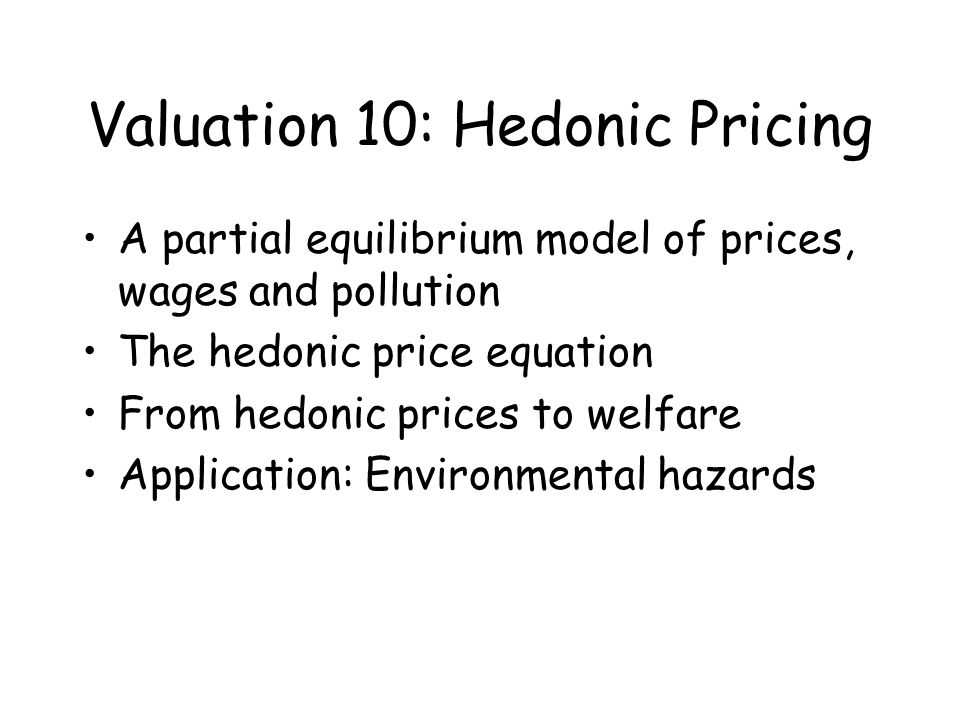 Valuation 10: Hedonic Pricing A partial equilibrium model of prices, wages and pollution The hedonic price equation From hedonic prices to welfare App
