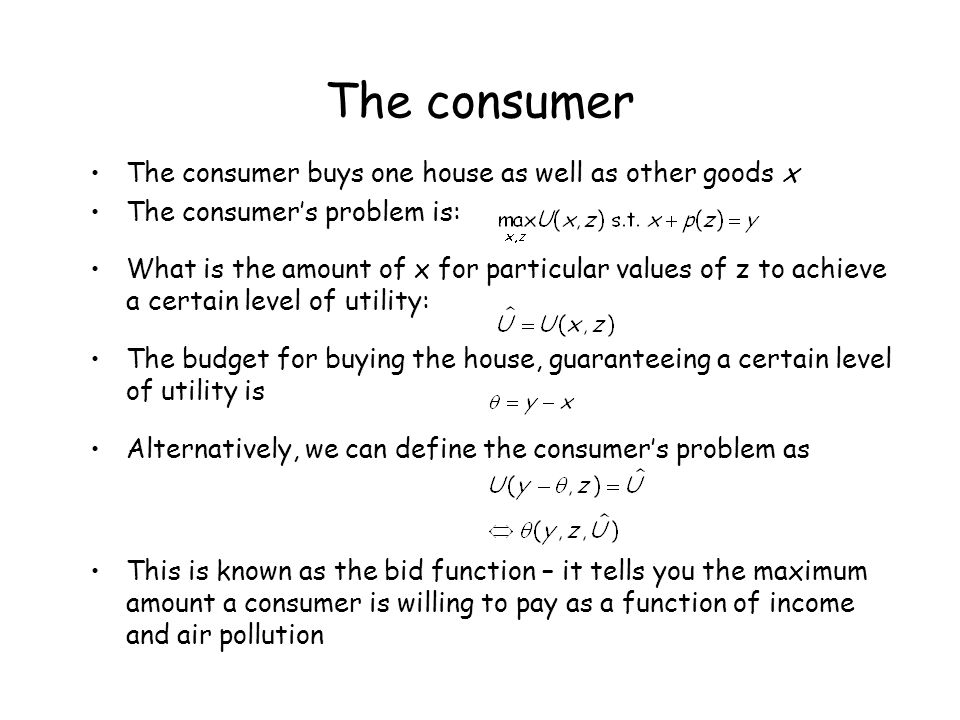 The consumer The consumer buys one house as well as other goods x The consumer's problem is: What is the amount of x for particular values of z to ach