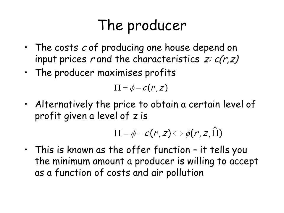 The producer The costs c of producing one house depend on input prices r and the characteristics z: c(r,z) The producer maximises profits Alternativel