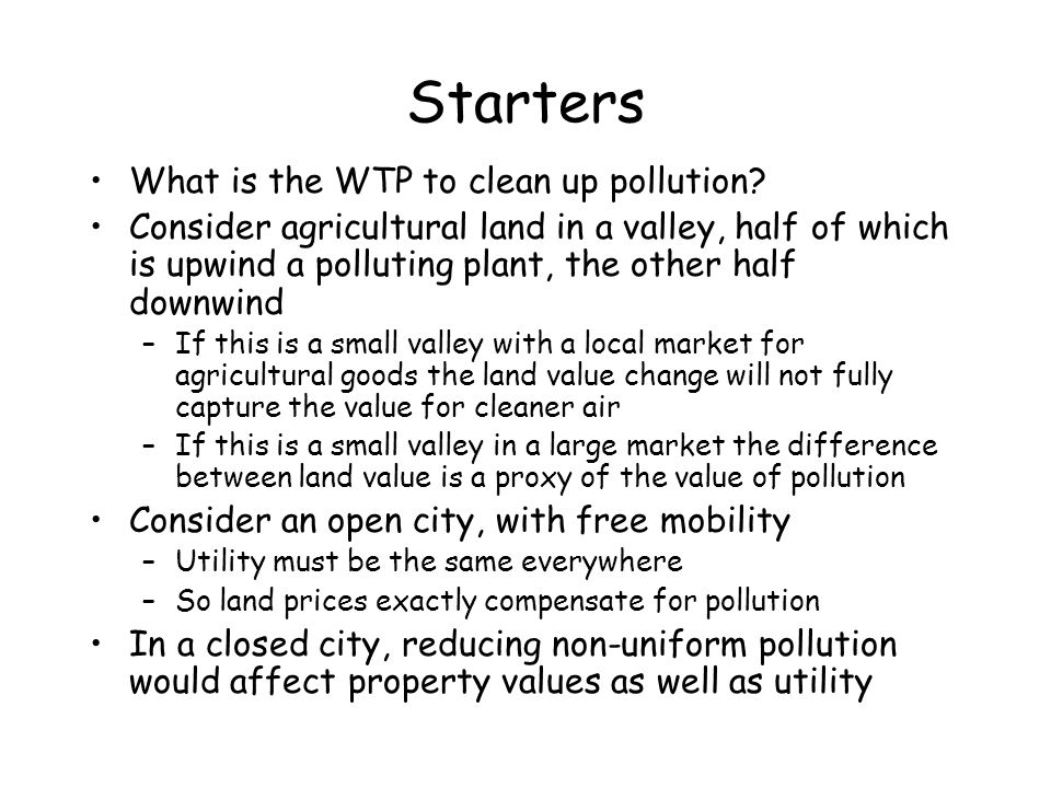 Starters What is the WTP to clean up pollution? Consider agricultural land in a valley, half of which is upwind a polluting plant, the other half down