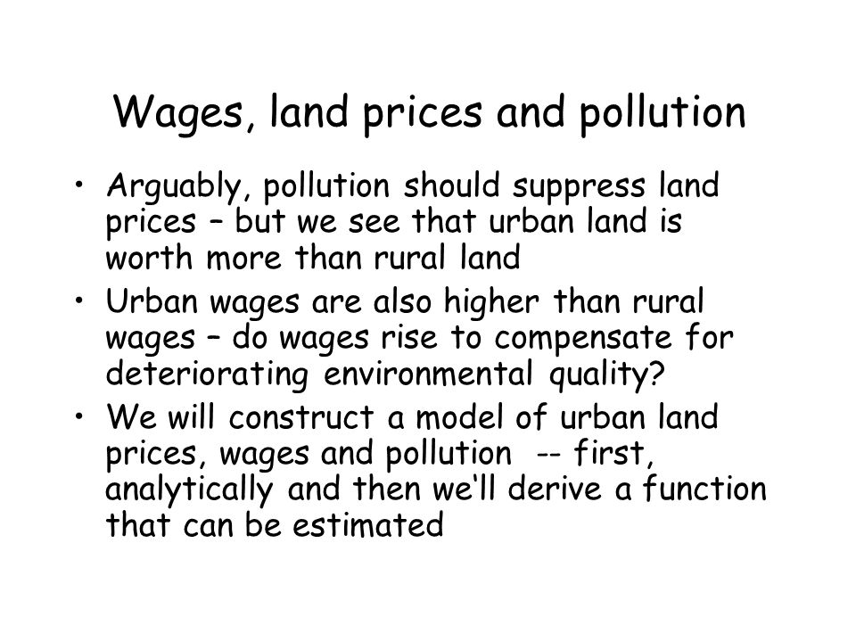 Wages, land prices and pollution Arguably, pollution should suppress land prices – but we see that urban land is worth more than rural land Urban wage
