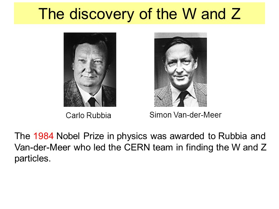 The discovery of the W and Z Carlo Rubbia Simon Van-der-Meer The 1984 Nobel Prize in physics was awarded to Rubbia and Van-der-Meer who led the CERN t