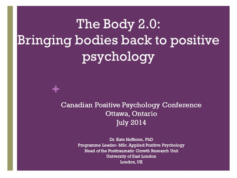 + The Body 2.0: Bringing bodies back to positive psychology Canadian Positive Psychology Conference Ottawa, Ontario July 2014 Dr.