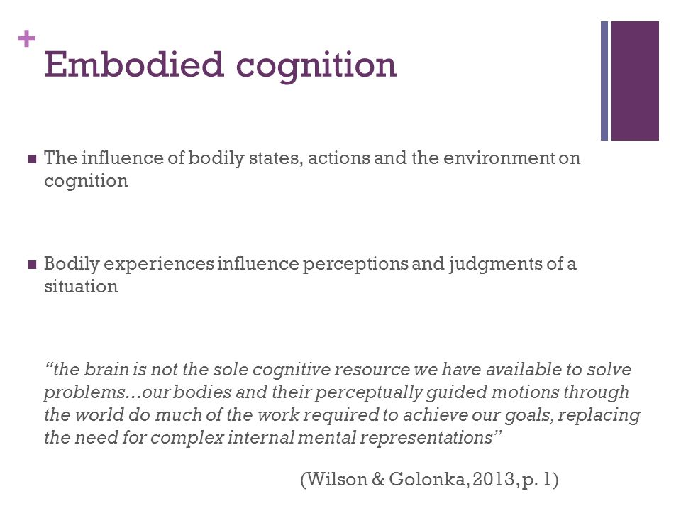 + Embodied cognition The influence of bodily states, actions and the environment on cognition Bodily experiences influence perceptions and judgments of a situation the brain is not the sole cognitive resource we have available to solve problems...our bodies and their perceptually guided motions through the world do much of the work required to achieve our goals, replacing the need for complex internal mental representations (Wilson & Golonka, 2013, p.