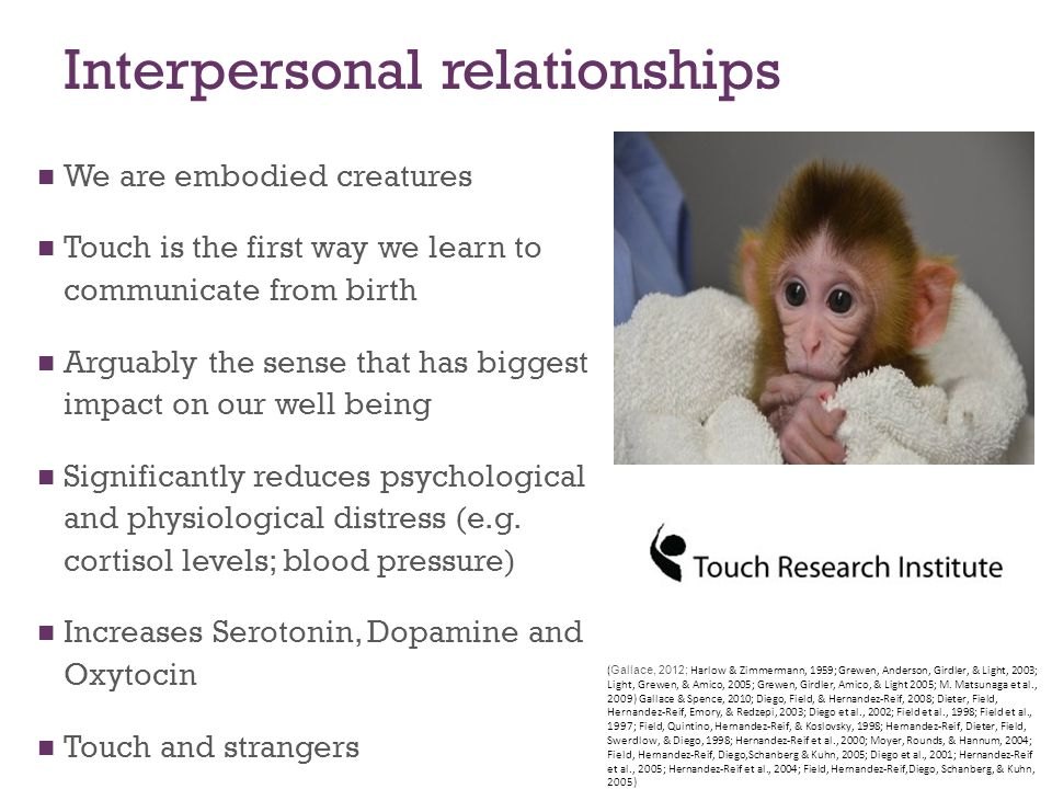 Interpersonal relationships We are embodied creatures Touch is the first way we learn to communicate from birth Arguably the sense that has biggest impact on our well being Significantly reduces psychological and physiological distress (e.g.