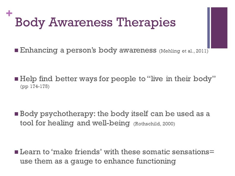"""+ Body Awareness Therapies Enhancing a person's body awareness (Mehling et al., 2011) Help find better ways for people to """"live in their body"""" (pp 174"""