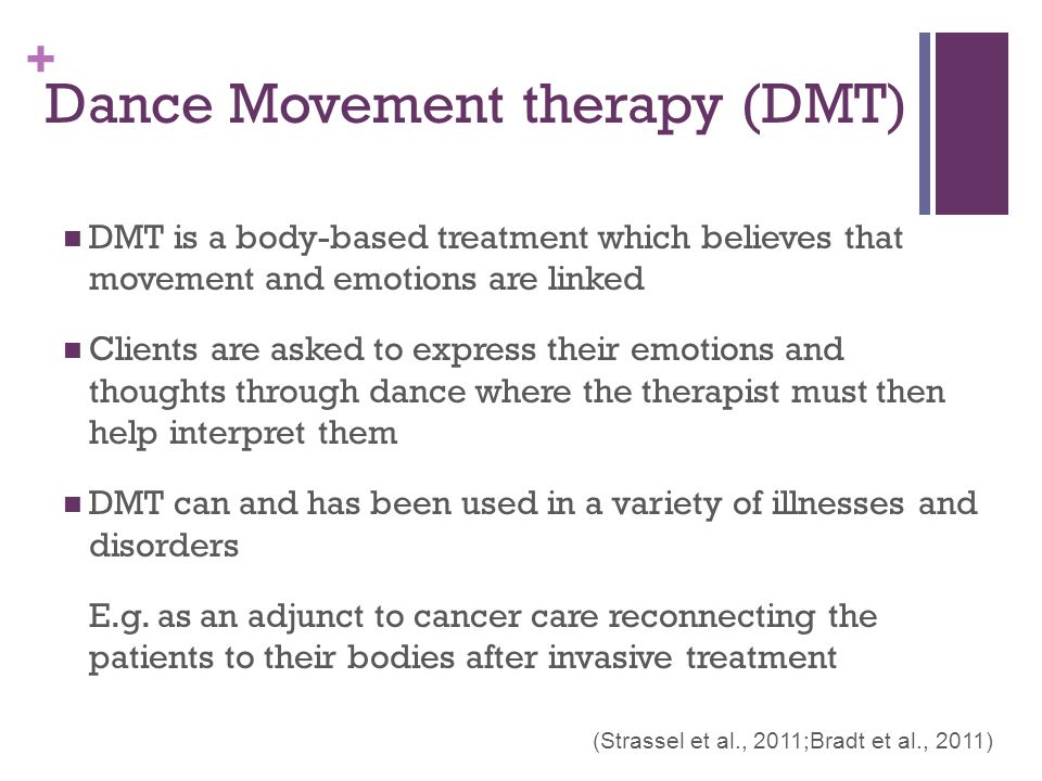 + Dance Movement therapy (DMT) DMT is a body-based treatment which believes that movement and emotions are linked Clients are asked to express their emotions and thoughts through dance where the therapist must then help interpret them DMT can and has been used in a variety of illnesses and disorders E.g.
