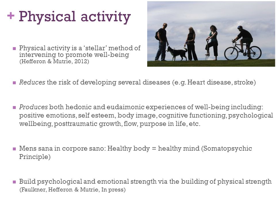 + Physical activity Physical activity is a 'stellar' method of intervening to promote well-being (Hefferon & Mutrie, 2012) Reduces the risk of develop