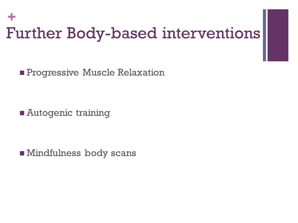 + Further Body-based interventions Progressive Muscle Relaxation Autogenic training Mindfulness body scans