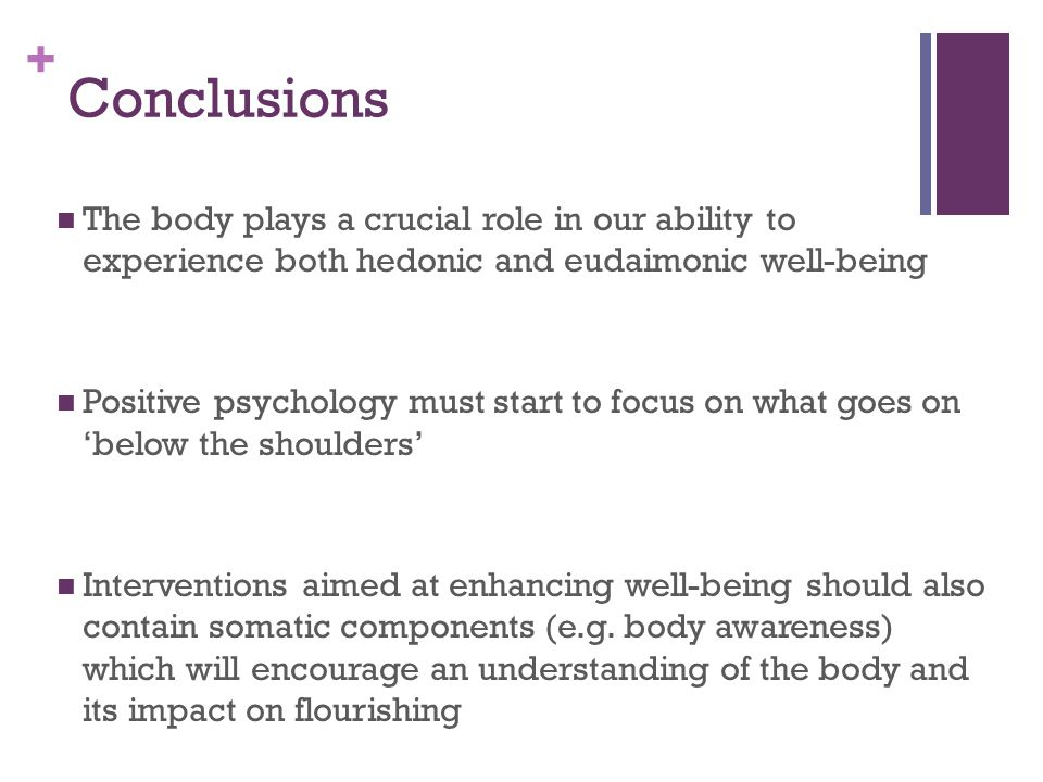 + Conclusions The body plays a crucial role in our ability to experience both hedonic and eudaimonic well-being Positive psychology must start to focu