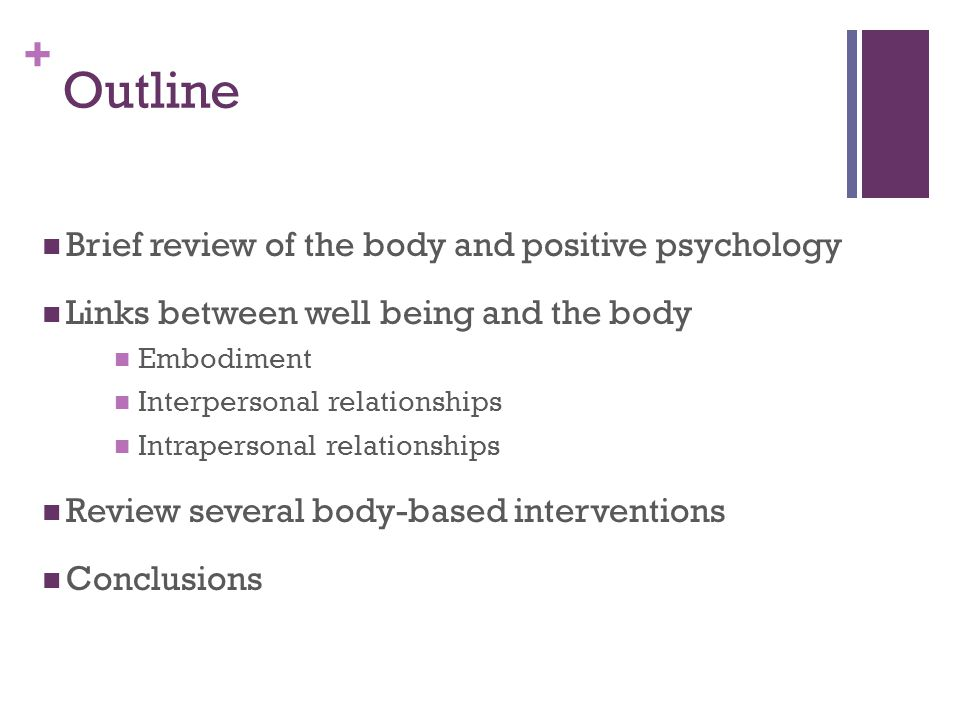 + Outline Brief review of the body and positive psychology Links between well being and the body Embodiment Interpersonal relationships Intrapersonal relationships Review several body-based interventions Conclusions