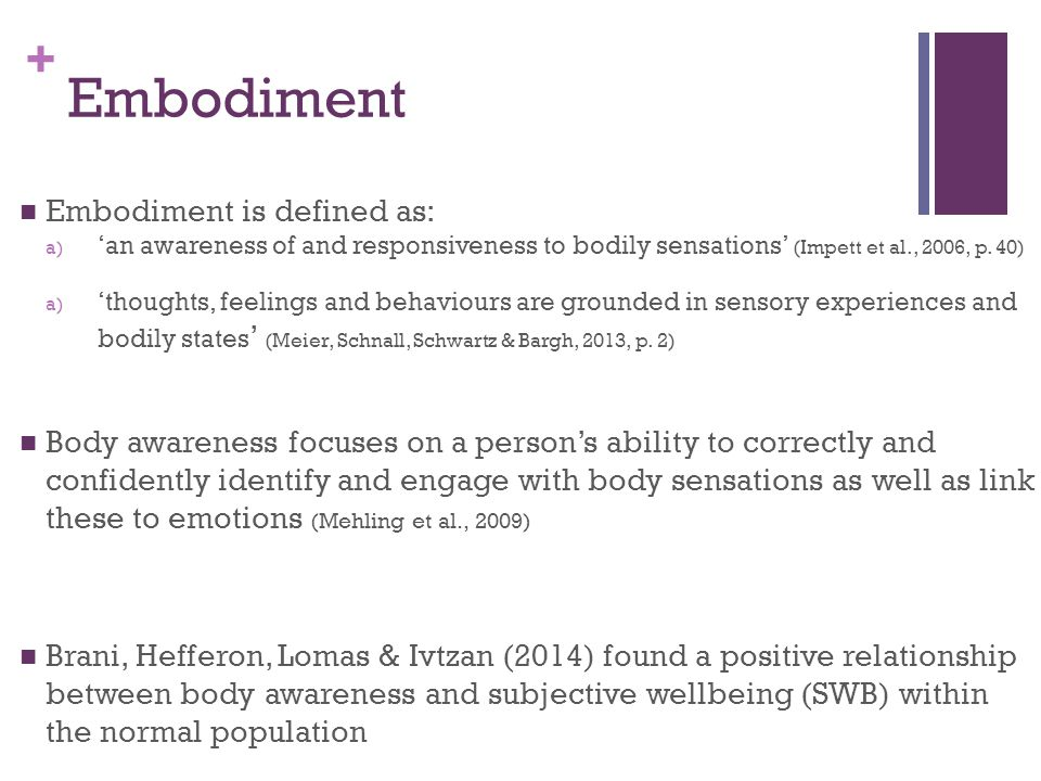 + Embodiment Embodiment is defined as: a) 'an awareness of and responsiveness to bodily sensations' (Impett et al., 2006, p. 40) a) 'thoughts, feeling