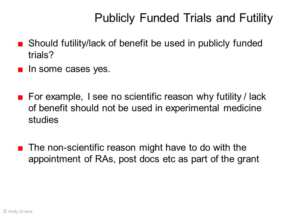 Publicly Funded Trials and Futility ■Should futility/lack of benefit be used in publicly funded trials? ■In some cases yes. ■For example, I see no sci