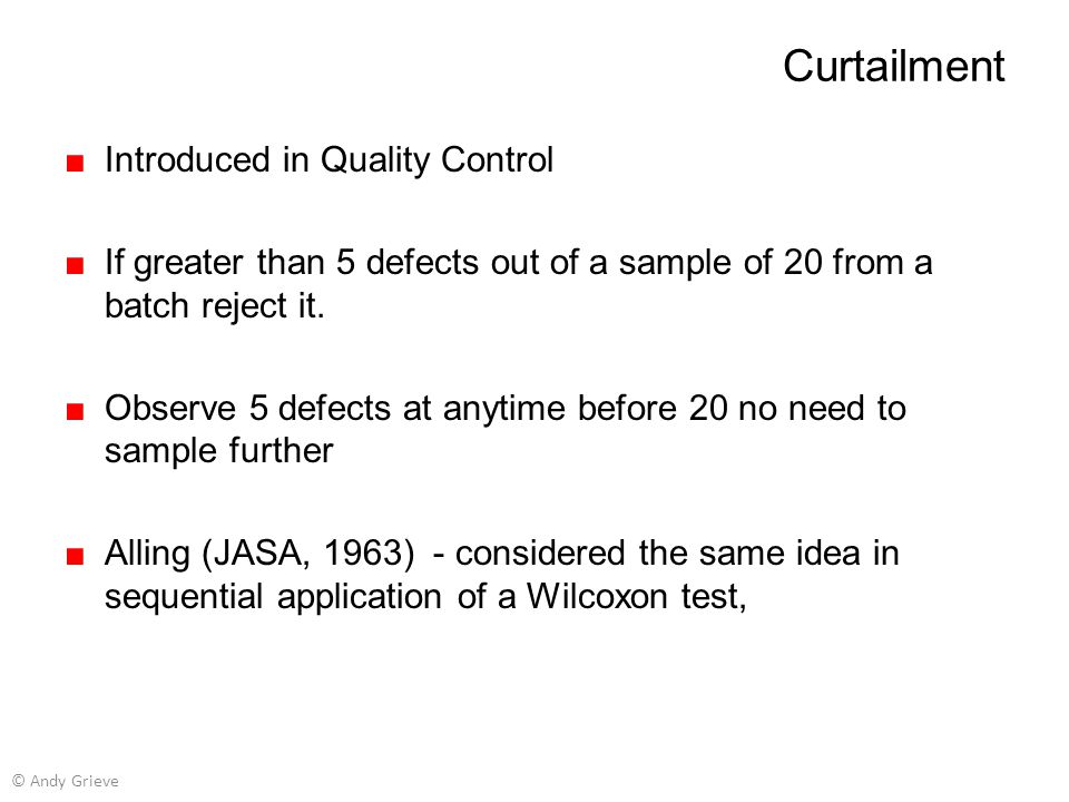 Curtailment ■Introduced in Quality Control ■If greater than 5 defects out of a sample of 20 from a batch reject it. ■Observe 5 defects at anytime befo
