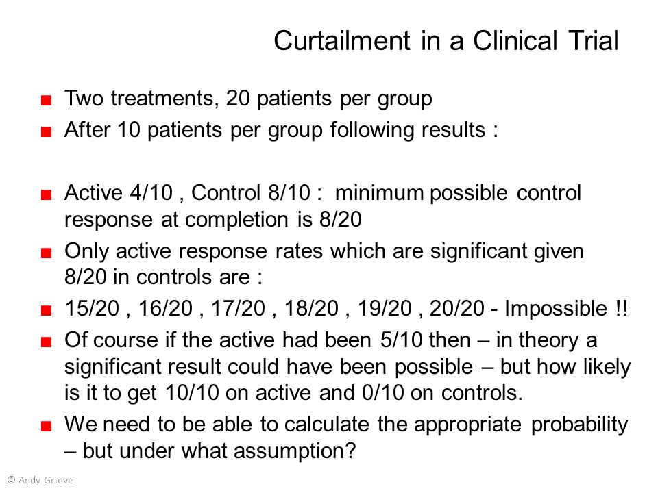Curtailment in a Clinical Trial ■Two treatments, 20 patients per group ■After 10 patients per group following results : ■Active 4/10, Control 8/10 : m