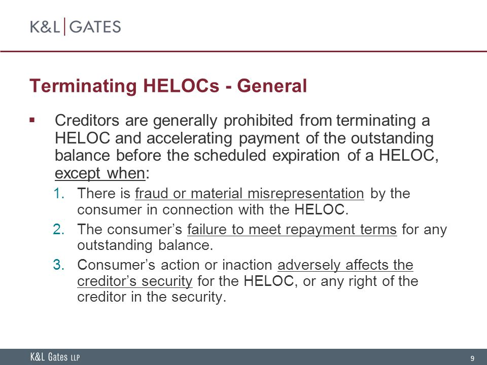 9 Terminating HELOCs - General  Creditors are generally prohibited from terminating a HELOC and accelerating payment of the outstanding balance before the scheduled expiration of a HELOC, except when:  There is fraud or material misrepresentation by the consumer in connection with the HELOC.
