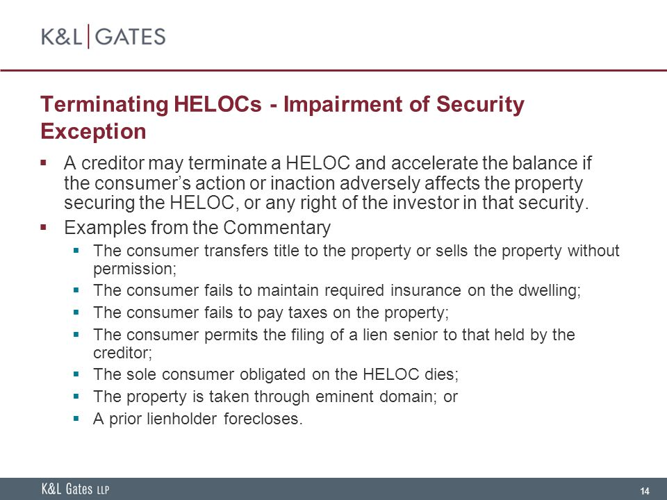 14 Terminating HELOCs - Impairment of Security Exception  A creditor may terminate a HELOC and accelerate the balance if the consumer's action or inaction adversely affects the property securing the HELOC, or any right of the investor in that security.