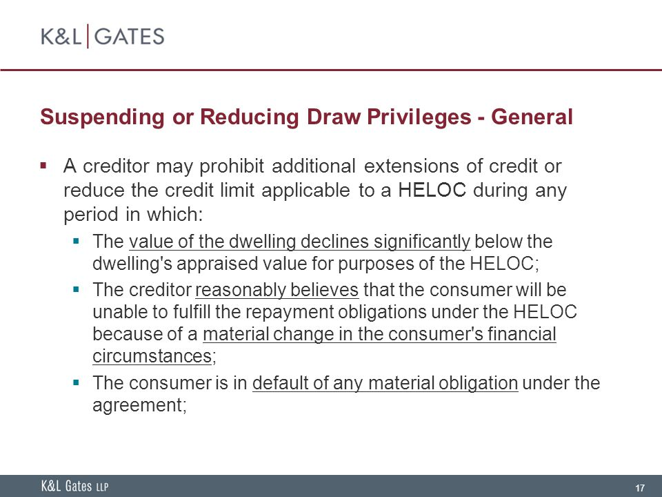 17 Suspending or Reducing Draw Privileges - General  A creditor may prohibit additional extensions of credit or reduce the credit limit applicable to a HELOC during any period in which:  The value of the dwelling declines significantly below the dwelling s appraised value for purposes of the HELOC;  The creditor reasonably believes that the consumer will be unable to fulfill the repayment obligations under the HELOC because of a material change in the consumer s financial circumstances;  The consumer is in default of any material obligation under the agreement;