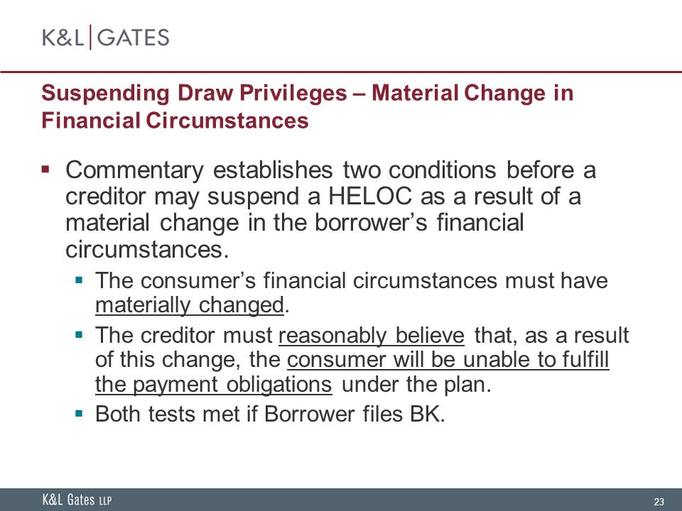 23 Suspending Draw Privileges – Material Change in Financial Circumstances  Commentary establishes two conditions before a creditor may suspend a HELOC as a result of a material change in the borrower's financial circumstances.