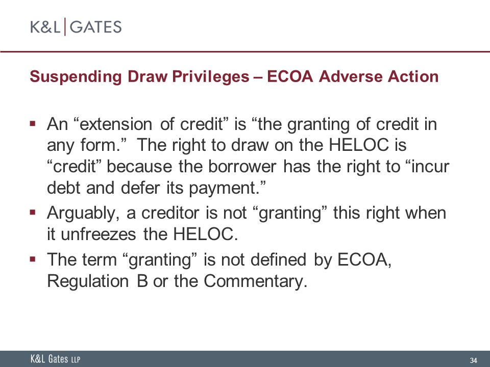 34 Suspending Draw Privileges – ECOA Adverse Action  An extension of credit is the granting of credit in any form. The right to draw on the HELOC is credit because the borrower has the right to incur debt and defer its payment.  Arguably, a creditor is not granting this right when it unfreezes the HELOC.