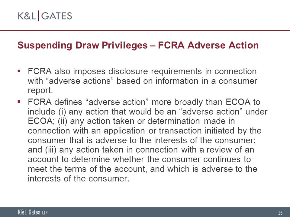 35 Suspending Draw Privileges – FCRA Adverse Action  FCRA also imposes disclosure requirements in connection with adverse actions based on information in a consumer report.