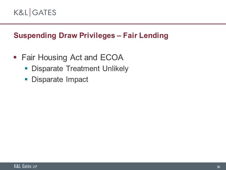 36 Suspending Draw Privileges – Fair Lending  Fair Housing Act and ECOA  Disparate Treatment Unlikely  Disparate Impact
