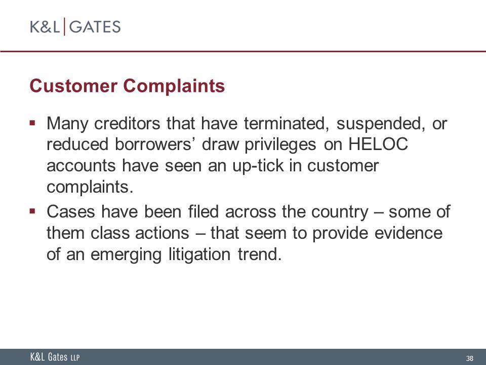 38 Customer Complaints  Many creditors that have terminated, suspended, or reduced borrowers' draw privileges on HELOC accounts have seen an up-tick in customer complaints.