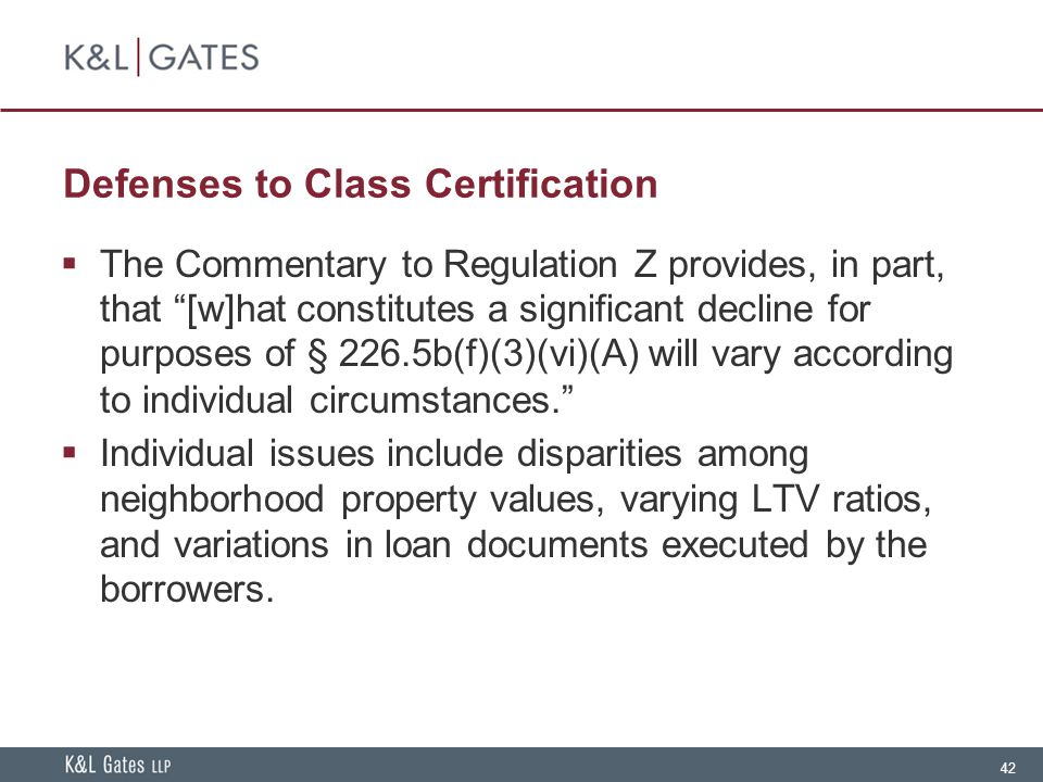 42 Defenses to Class Certification  The Commentary to Regulation Z provides, in part, that [w]hat constitutes a significant decline for purposes of § 226.5b(f)(3)(vi)(A) will vary according to individual circumstances.  Individual issues include disparities among neighborhood property values, varying LTV ratios, and variations in loan documents executed by the borrowers.