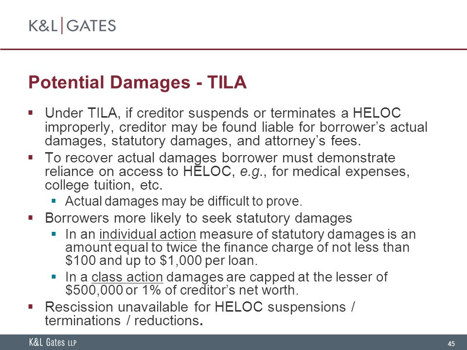 45 Potential Damages - TILA  Under TILA, if creditor suspends or terminates a HELOC improperly, creditor may be found liable for borrower's actual damages, statutory damages, and attorney's fees.