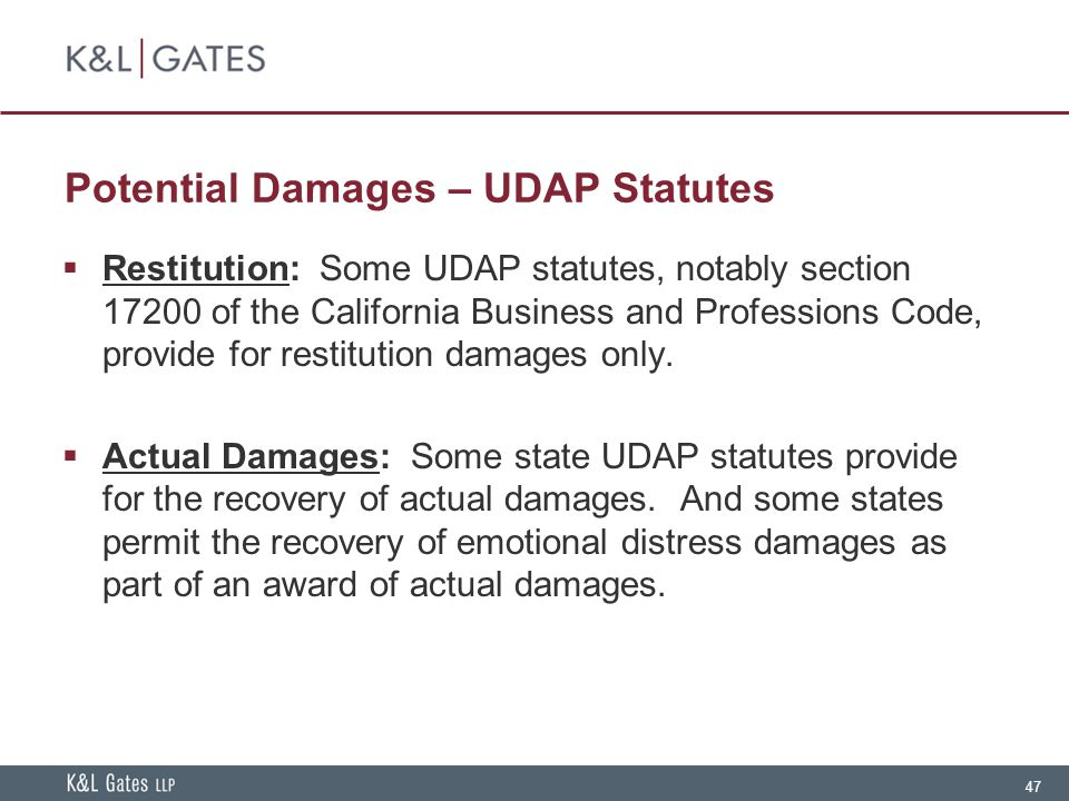 47 Potential Damages – UDAP Statutes  Restitution: Some UDAP statutes, notably section 17200 of the California Business and Professions Code, provide for restitution damages only.