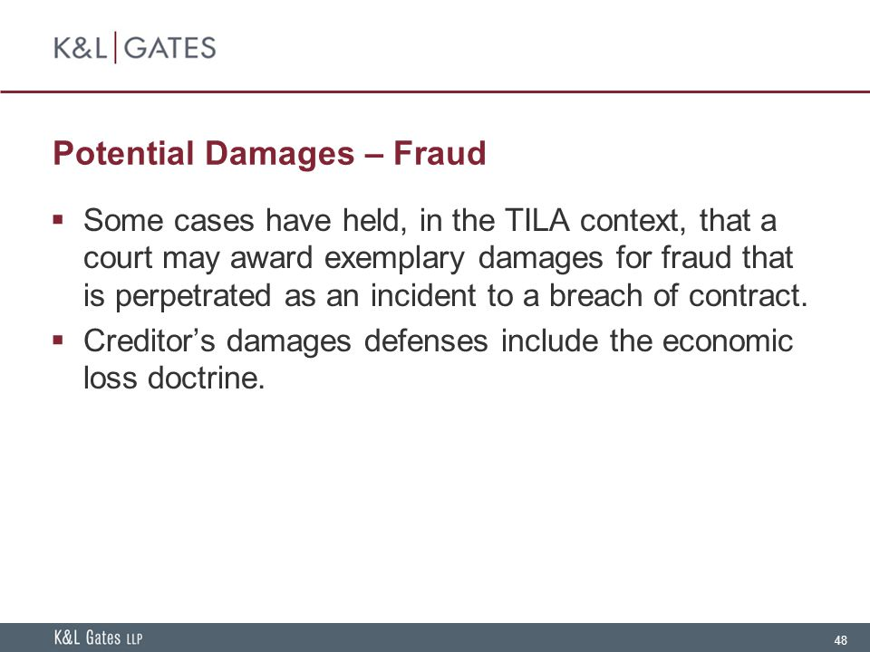 48 Potential Damages – Fraud  Some cases have held, in the TILA context, that a court may award exemplary damages for fraud that is perpetrated as an incident to a breach of contract.