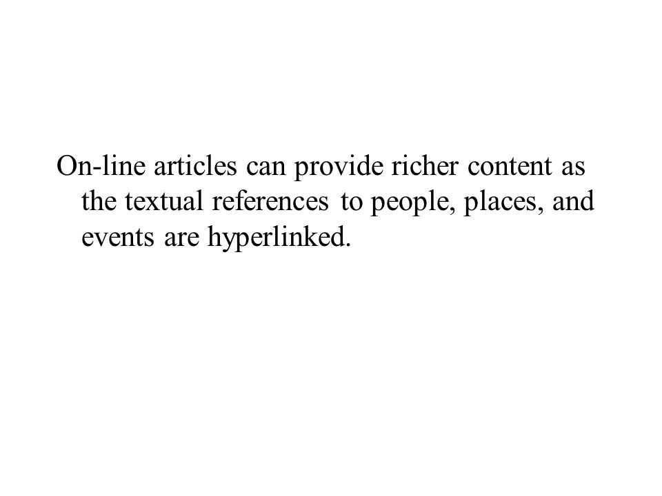 On-line articles can provide richer content as the textual references to people, places, and events are hyperlinked.