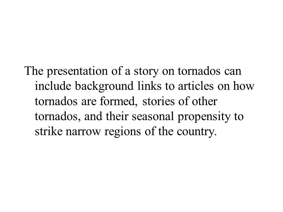 The presentation of a story on tornados can include background links to articles on how tornados are formed, stories of other tornados, and their seasonal propensity to strike narrow regions of the country.