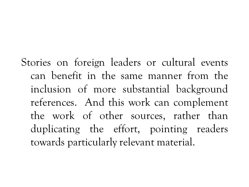 Stories on foreign leaders or cultural events can benefit in the same manner from the inclusion of more substantial background references.