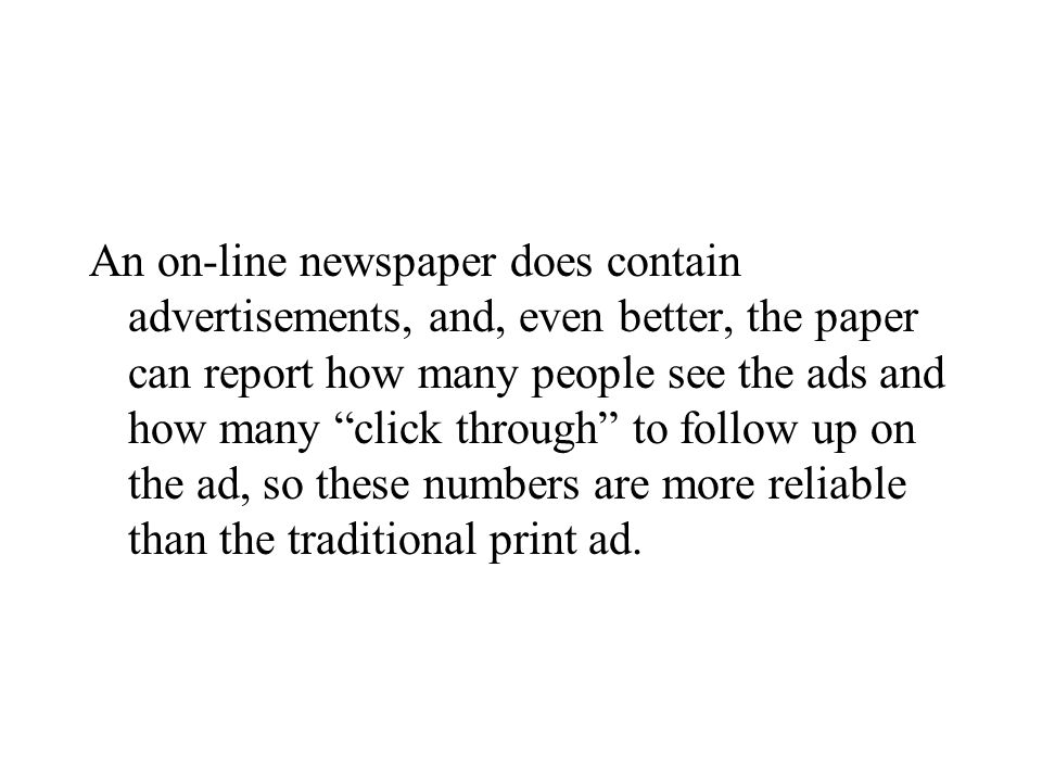 An on-line newspaper does contain advertisements, and, even better, the paper can report how many people see the ads and how many click through to follow up on the ad, so these numbers are more reliable than the traditional print ad.