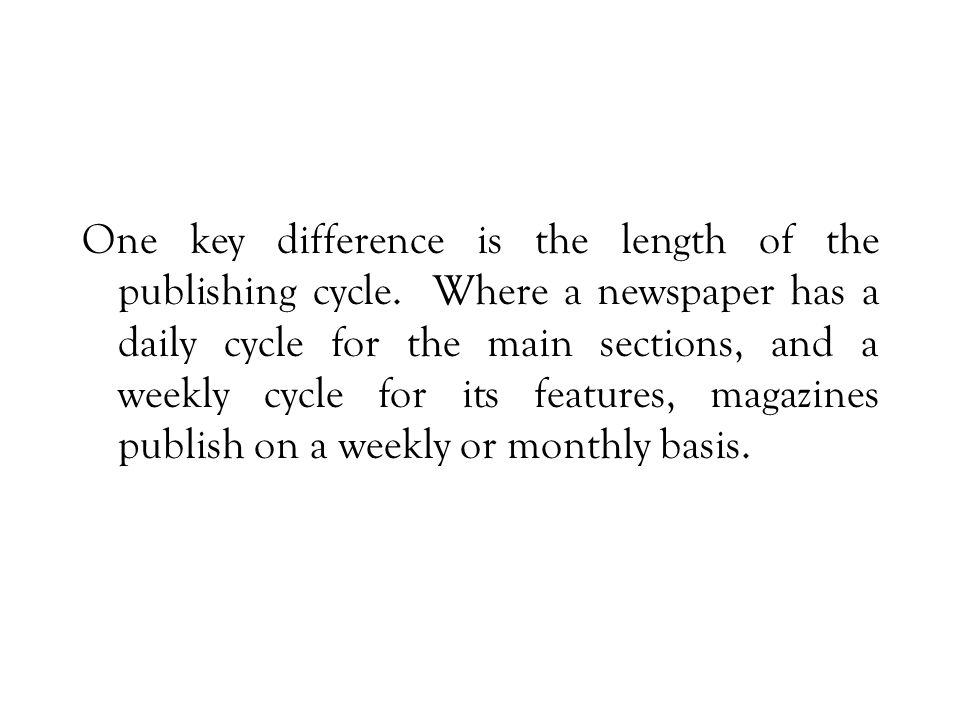 One key difference is the length of the publishing cycle.