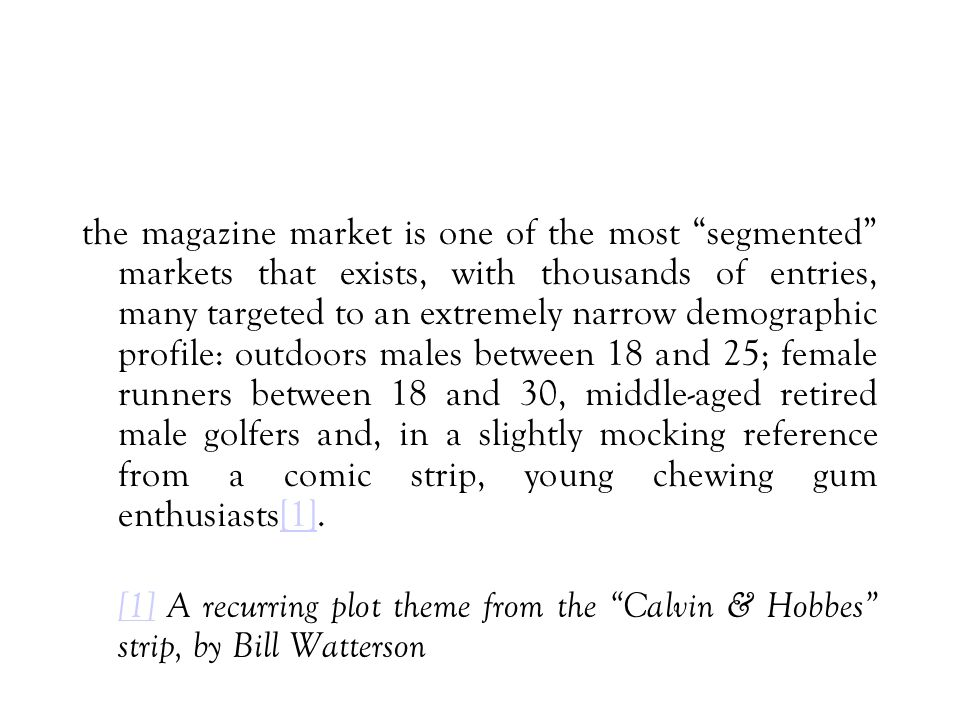 the magazine market is one of the most segmented markets that exists, with thousands of entries, many targeted to an extremely narrow demographic profile: outdoors males between 18 and 25; female runners between 18 and 30, middle-aged retired male golfers and, in a slightly mocking reference from a comic strip, young chewing gum enthusiasts[1].[1] [1] A recurring plot theme from the Calvin & Hobbes strip, by Bill Watterson