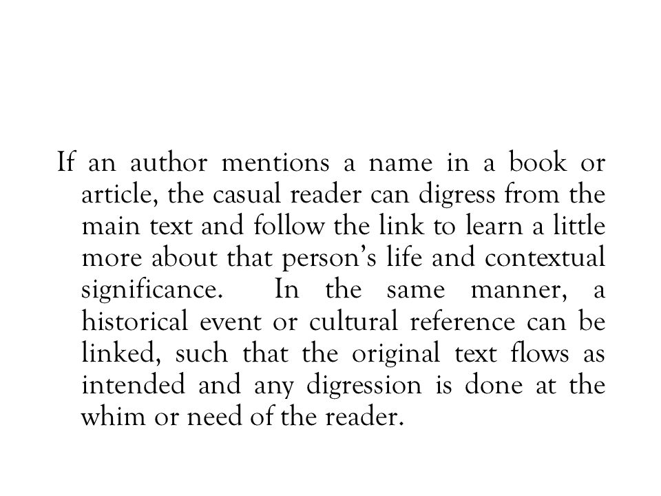 If an author mentions a name in a book or article, the casual reader can digress from the main text and follow the link to learn a little more about that person's life and contextual significance.