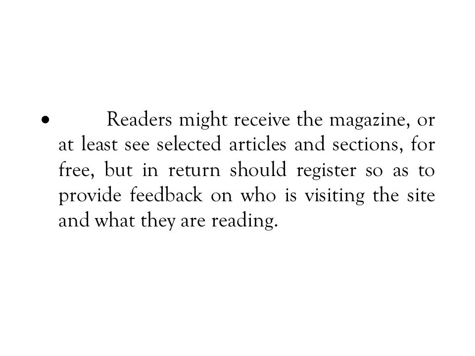  Readers might receive the magazine, or at least see selected articles and sections, for free, but in return should register so as to provide feedback on who is visiting the site and what they are reading.