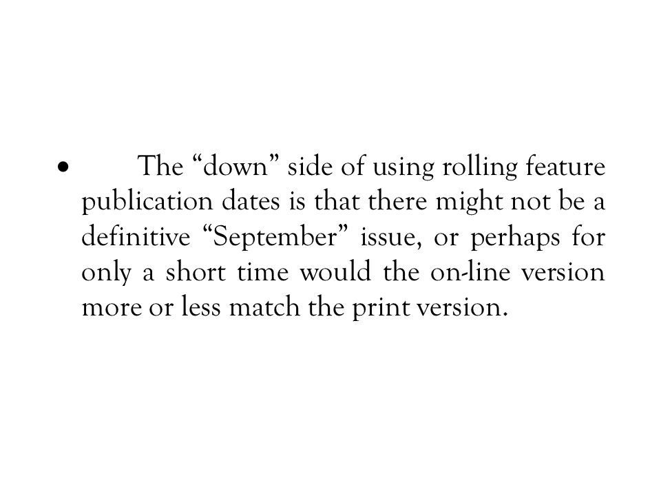 The down side of using rolling feature publication dates is that there might not be a definitive September issue, or perhaps for only a short time would the on-line version more or less match the print version.
